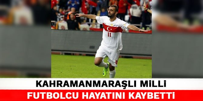 Kahramanmaraşlı milli futbolcu hayatını kaybetti