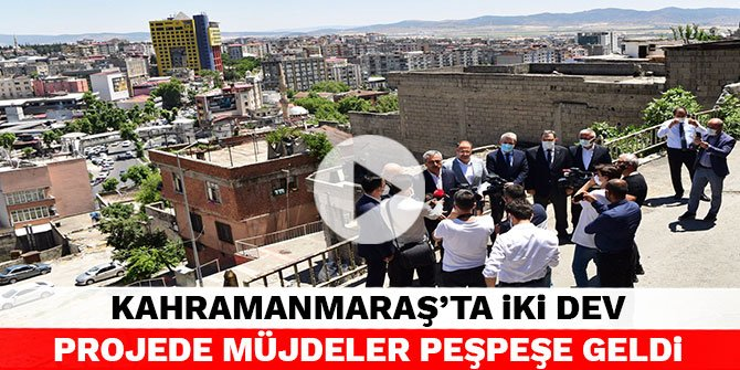 Kahramanmaraş'ta iki dev projede müjdeler peşpeşe geldi