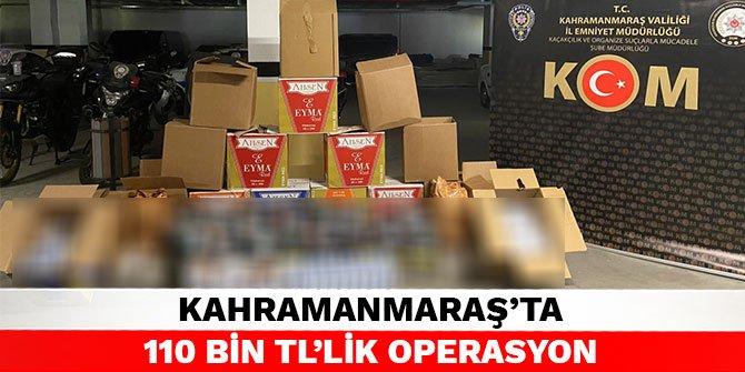 Kahramanmaraş'ta 110 bin TL'lik operasyon