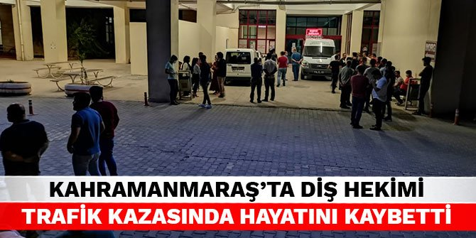 Kahramanmaraş'ta diş hekimi trafik kazasında hayatını kaybetti