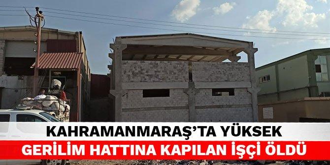 Kahramanmaraş'ta yüksek gerilim hattına kapılan işçi öldü