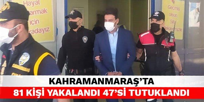 Kahramanmaraş'ta 81 kişi yakalandı 47'si tutuklandı