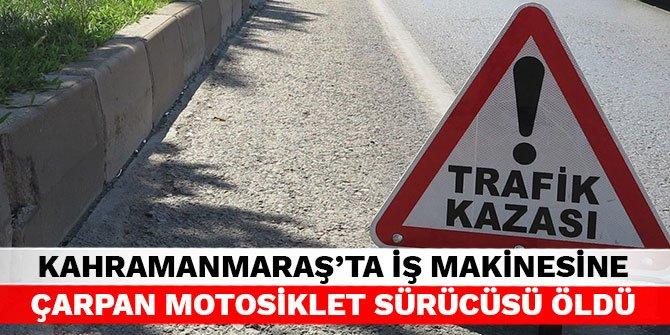 Kahramanmaraş'ta iş makinesine çarpan motosiklet sürücüsü öldü