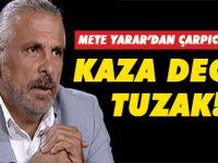 Mete Yarar'dan flaş açıklama: Kaza değil tuzak!