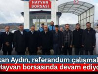 Başkan Aydın, referandum çalışmalarına Hayvan borsasında devam ediyor