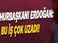 Cumhurbaşkanı Erdoğan: Bu iş çok uzadı!