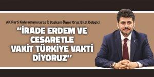 """""""İrade erdem ve cesaretle vakit Türkiye vakti diyoruz"""""""