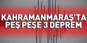 Kahramanmaraş'ta peş peşe 3 deprem