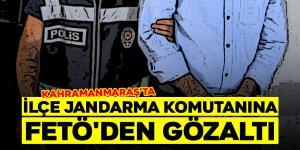 Kahramanmaraş'ta İlçe Jandarma Komutanına FETÖ'den gözaltı