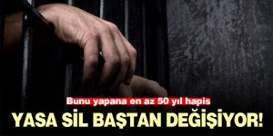 Yasa sil baştan değişiyor! Bunu yapana en az 50 yıl hapis