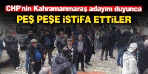 CHP'nin Kahramanmaraş adayını duyunca peş peşe istifa ettiler