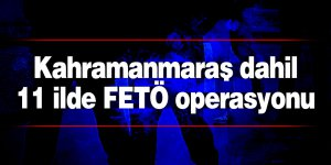 Kahramanmaraş dahil 11 ilde FETÖ operasyonu