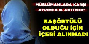 Müslümanlara karşı ayrımcılık artıyor! Başörtülü olduğu için içeri alınmadı