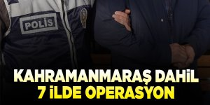 Kahramanmaraş dahil 7 ilde operasyon! 11 gözaltı