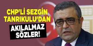 CHP'li Sezgin Tanrıkulu'dan akılalmaz sözler!