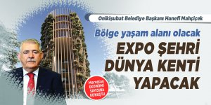 Bölge yaşam alanı olacak, EXPO şehri dünya kenti yapacak