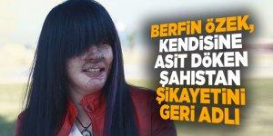 Berfin Özek, kendisine asit döken şahıstan şikayetini geri aldı!