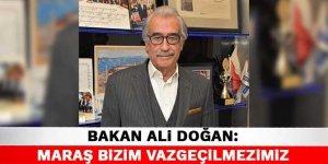Bakan Ali Doğan: Maraş bizim vazgeçilmezimiz
