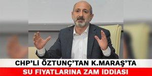 CHP'li Öztunç'tan Kahramanmaraş'ta su fiyatlarına zam iddiası