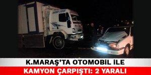 Kahramanmaraş'ta otomobil ile kamyon çarpıştı: 2 yaralı