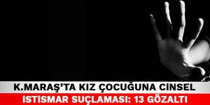 Kahramanmaraş'ta kız çocuğuna cinsel istismar suçlaması: 13 Gözaltı