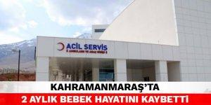 Kahramanmaraş'ta 2 aylık bebek hayatını kaybetti