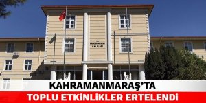 Kahramanmaraş'ta toplu etkinlikler ertelendi