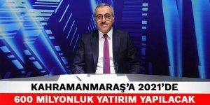 Kahramanmaraş'a 2021'de 600 Milyonluk yatırım yapılacak