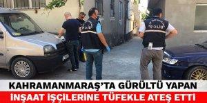 Kahramanmaraş'ta gürültü yapan inşaat işçilerine tüfekle ateş etti