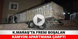 Kahramanmaraş'ta freni boşalan kamyon apartmana çarptı