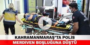 Kahramanmaraş'ta polis merdiven boşluğuna düştü